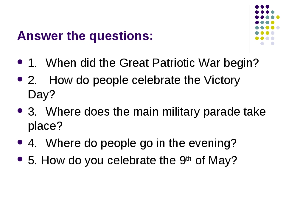 Answer the questions: 1.	When did the Great Patriotic War begin? 2.	 How do p...
