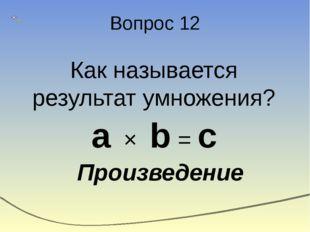 Вопрос 12 Как называется результат умножения? a × b = c Произведение