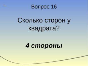 Вопрос 16 Сколько сторон у квадрата? 4 стороны