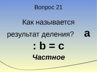 Вопрос 21 Как называется результат деления? а : b = c Частное