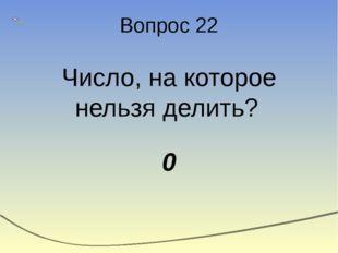 Вопрос 22 Число, на которое нельзя делить? 0