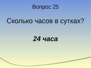 Вопрос 25 Сколько часов в сутках? 24 часа