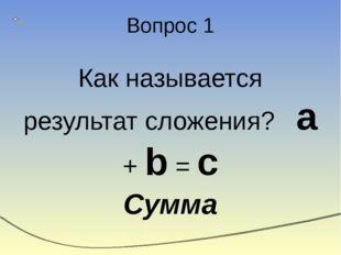 Вопрос 1 Как называется результат сложения? a + b = c Сумма