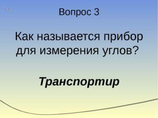 Вопрос 3 Как называется прибор для измерения углов? Транспортир