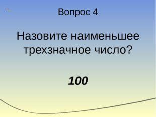 Вопрос 4 Назовите наименьшее трехзначное число? 100