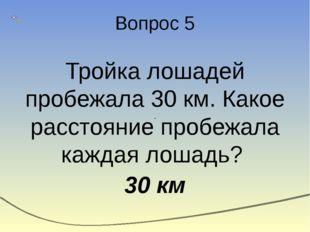 Вопрос 5 Тройка лошадей пробежала 30 км. Какое расстояние пробежала каждая ло