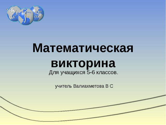 Математическая викторина Для учащихся 5-6 классов. учитель Валиахметова В С