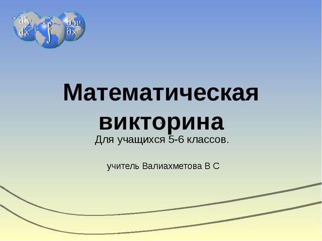 Математическая викторина Для учащихся 5-6 классов. учитель Валиахметова В С . .