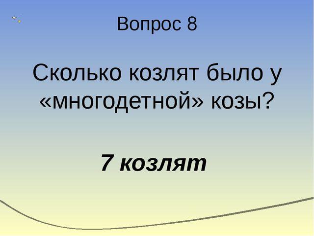 Вопрос 8 Сколько козлят было у «многодетной» козы? 7 козлят