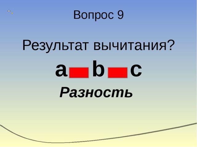 Вопрос 9 Результат вычитания? a b c Разность