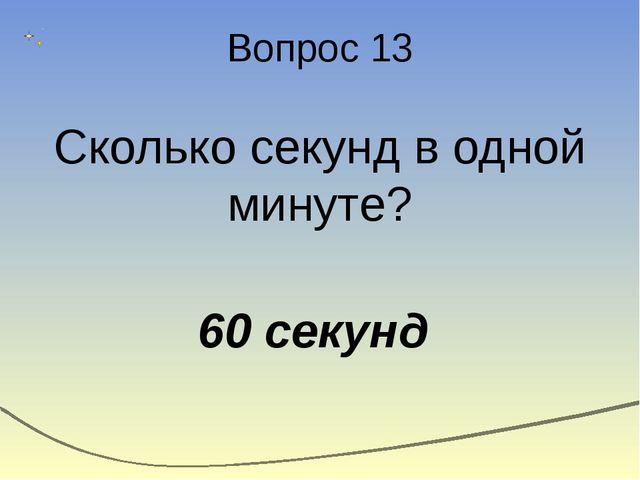 Вопрос 13 Сколько секунд в одной минуте? 60 секунд