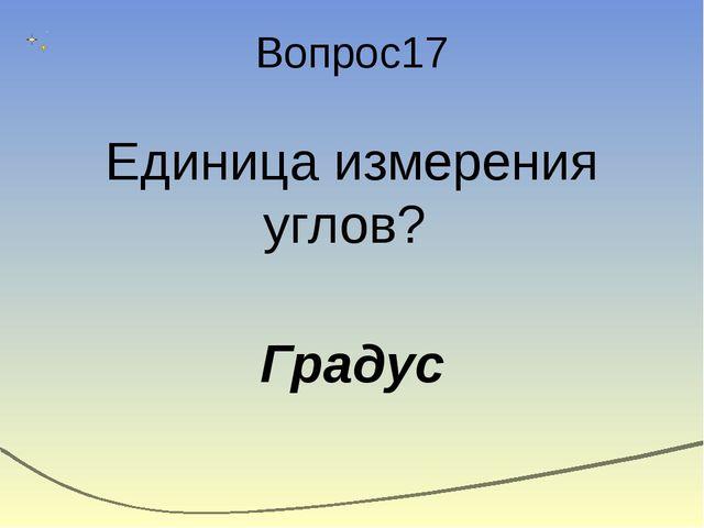 Вопрос17 Единица измерения углов? Градус
