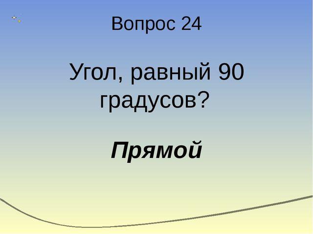 Вопрос 24 Угол, равный 90 градусов? Прямой