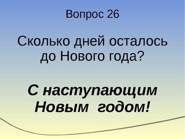 Вопрос 26 Сколько дней осталось до Нового года? С наступающим Новым годом!
