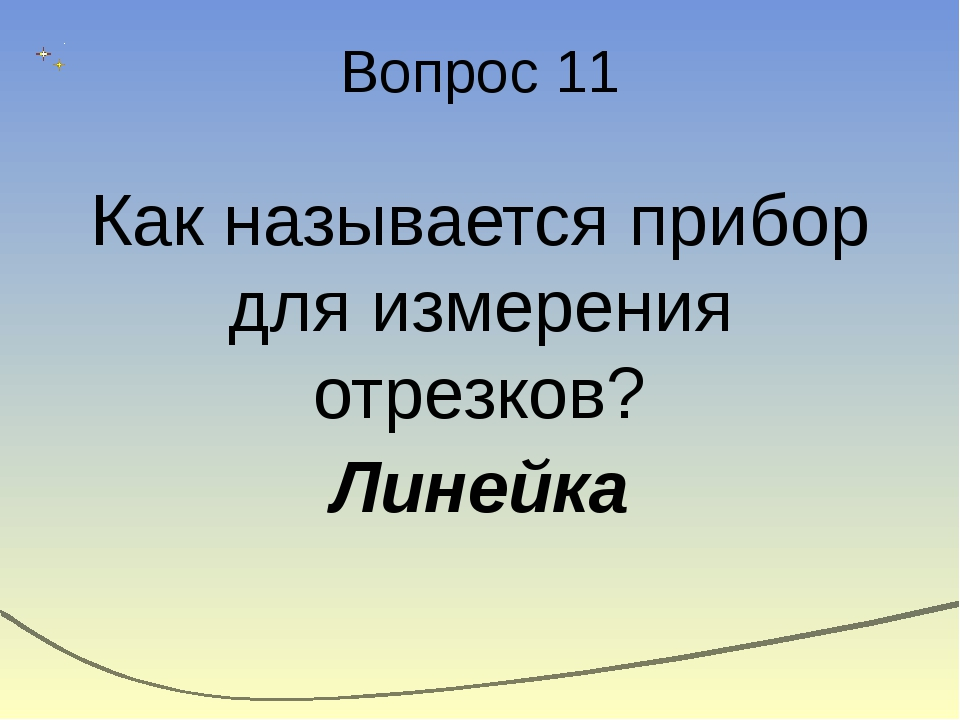 Вопрос 11 Как называется прибор для измерения отрезков? Линейка