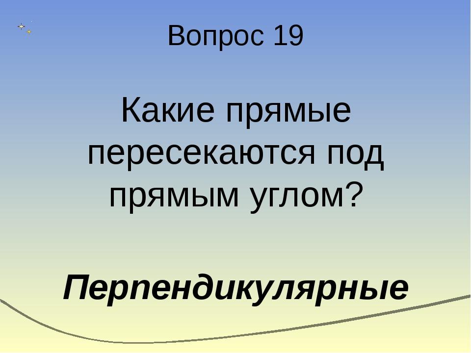 Вопрос 19 Какие прямые пересекаются под прямым углом? Перпендикулярные