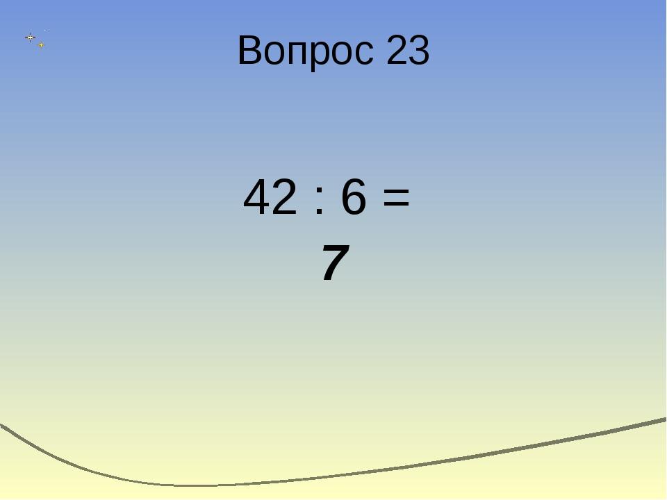 Вопрос 23 42 : 6 = 7