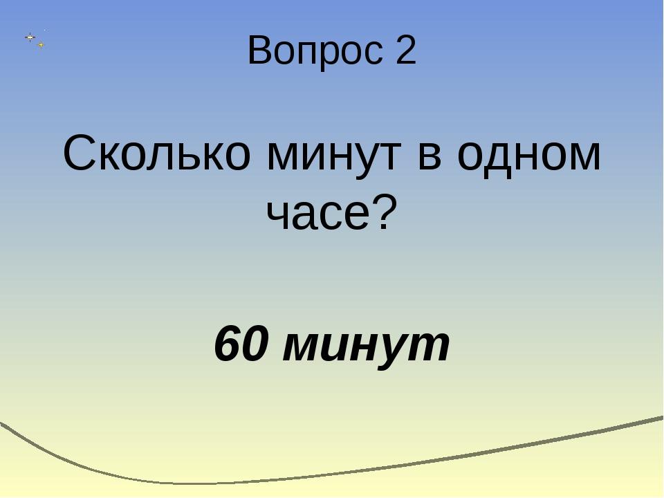 Вопрос 2 Сколько минут в одном часе? 60 минут