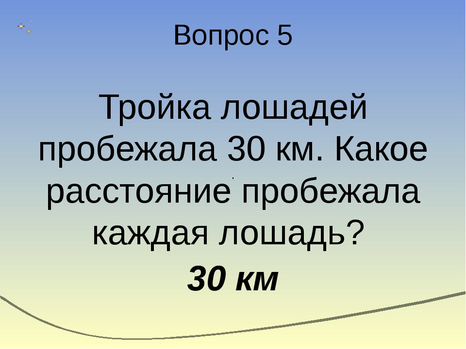 Вопрос 5 Тройка лошадей пробежала 30 км. Какое расстояние пробежала каждая ло...