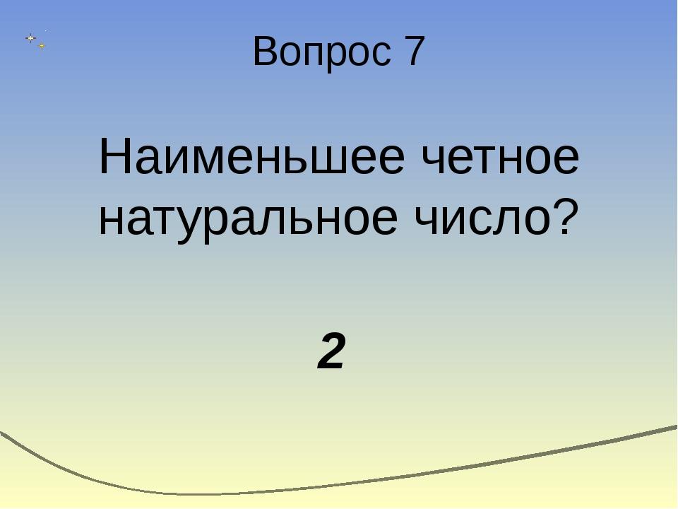 Вопрос 7 Наименьшее четное натуральное число? 2