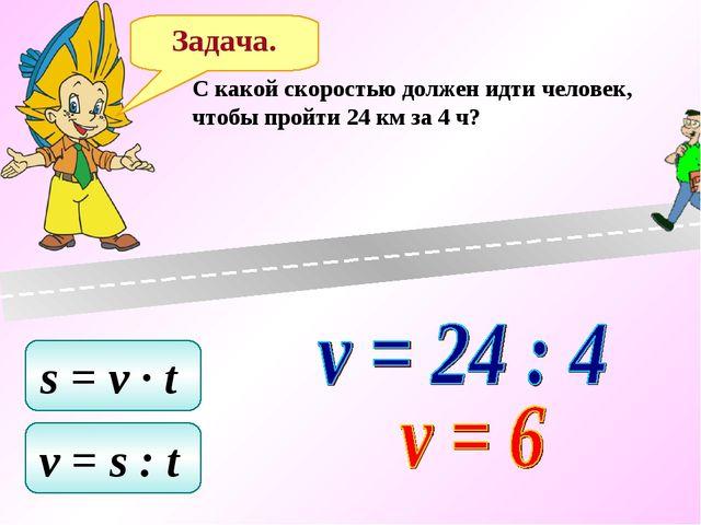 Задача. C какой скоростью должен идти человек, чтобы пройти 24 км за 4 ч? s =...