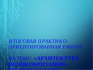 ИТОГОВАЯ ПРАКТИКО-ОРИЕНТИРОВАННАЯ РАБОТА НА ТЕМУ: «АРХИТЕКТУРА ВЕЛИКОБРИТАНИ