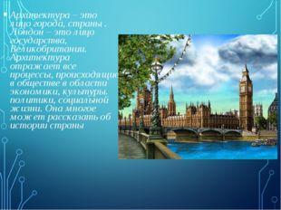 Архитектура – это лицо города, страны . Лондон – это лицо государства, Велико