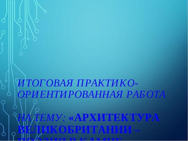 ИТОГОВАЯ ПРАКТИКО-ОРИЕНТИРОВАННАЯ РАБОТА НА ТЕМУ: «АРХИТЕКТУРА ВЕЛИКОБРИТАНИ...
