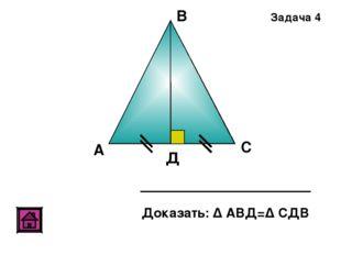 А В С Д Доказать: Δ АВД=Δ СДВ Задача 4
