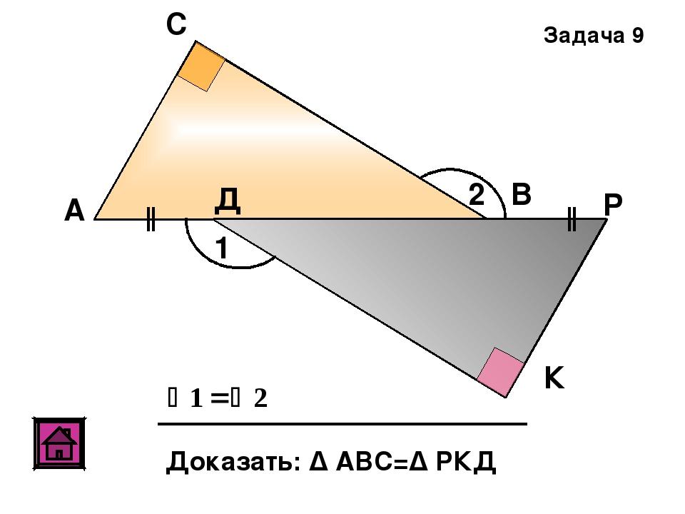 А С В Д К Р Доказать: Δ АВС=Δ РКД 1 2 Задача 9