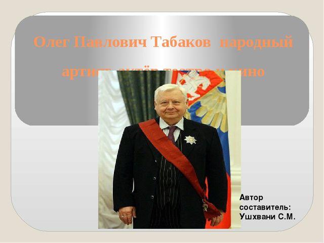 Олег Павлович Табаков народный артист, актёр театра и кино Автор составитель:...