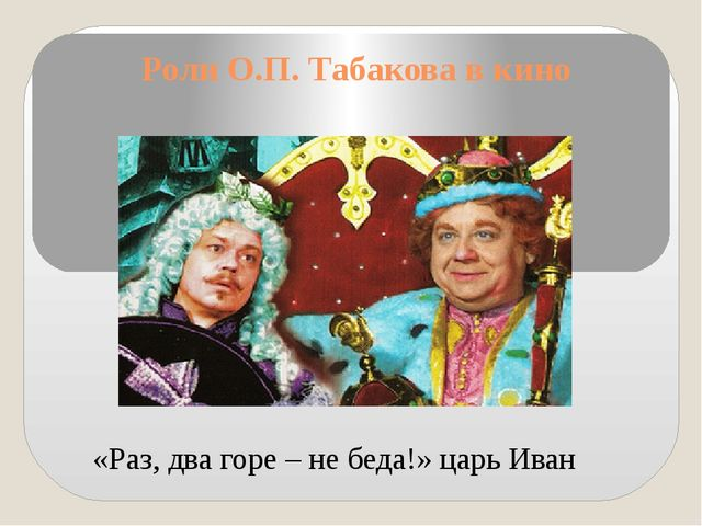 Роли О.П. Табакова в кино «Раз, два горе – не беда!» царь Иван