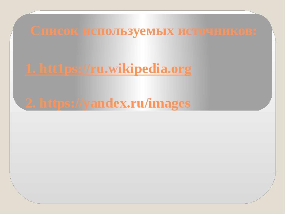 Список используемых источников: 1. htt1ps://ru.wikipedia.org 2. https://yande...