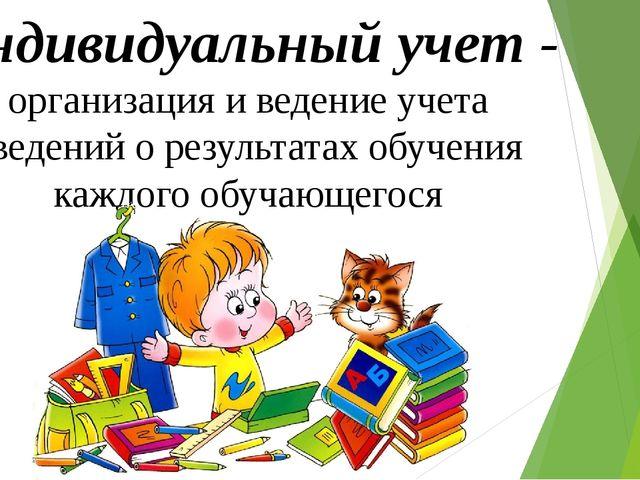 Индивидуальный учет - организация и ведение учета сведений о результатах обуч...