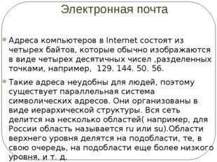 Электронная почта Адреса компьютеров в Internet состоят из четырех байтов, ко