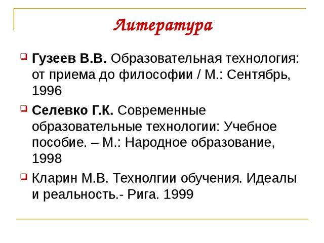 Литература Гузеев В.В. Образовательная технология: от приема до философии / М...