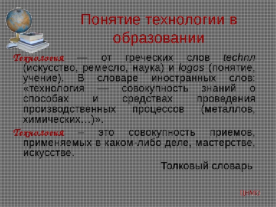 Понятие технологии в образовании Технология — от греческих слов technл (искус...