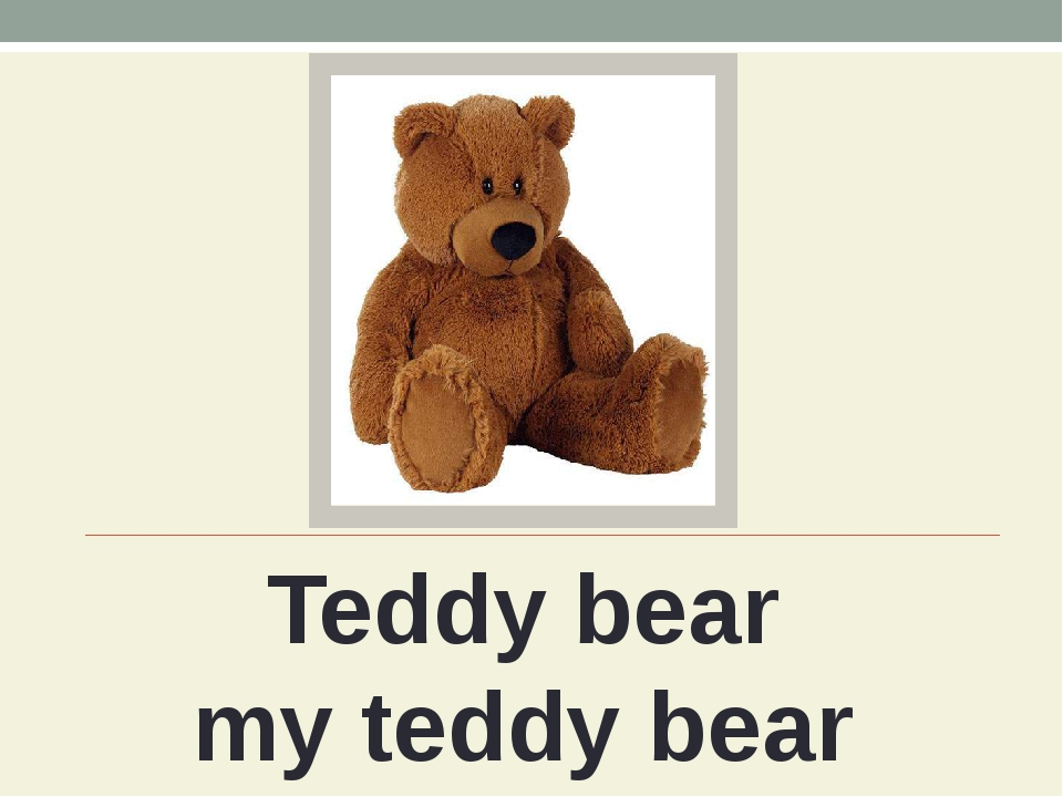 Teddy bear my teddy bear