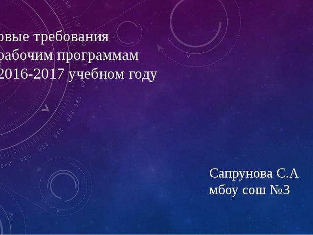 Новые требования к рабочим программам в 2016-2017 учебном году Сапрунова С.А...