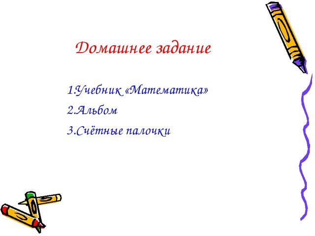 Домашнее задание 1.Учебник «Математика» 2.Альбом 3.Счётные палочки