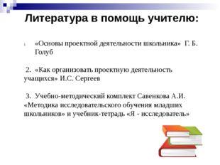 Литература в помощь учителю: «Основы проектной деятельности школьника» Г. Б.