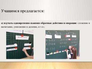 Учащимся предлагается: а) изучать одновременно взаимно обратные действия и оп