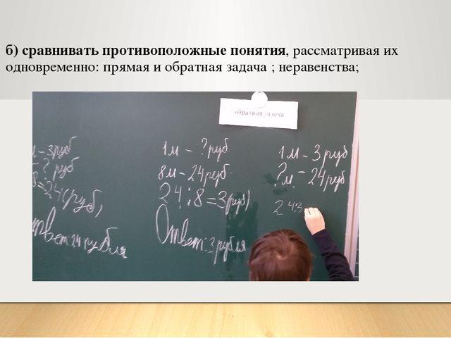б) сравнивать противоположные понятия, рассматривая их одновременно: прямая и...