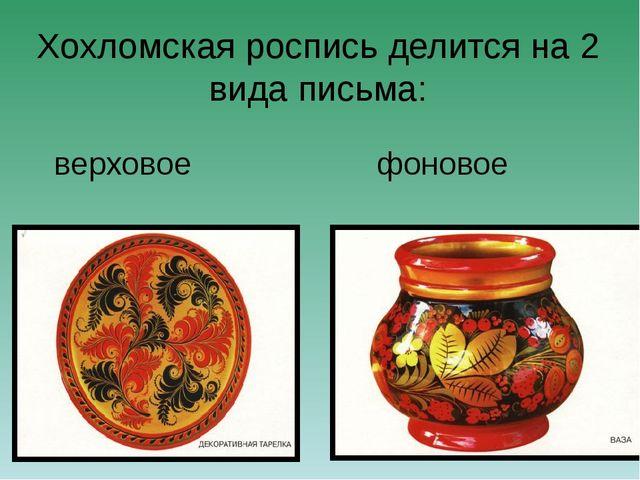 Хохломская роспись делится на 2 вида письма: верховое фоновое