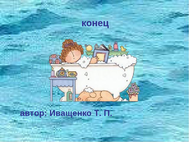 конец автор: Иващенко Т. П.