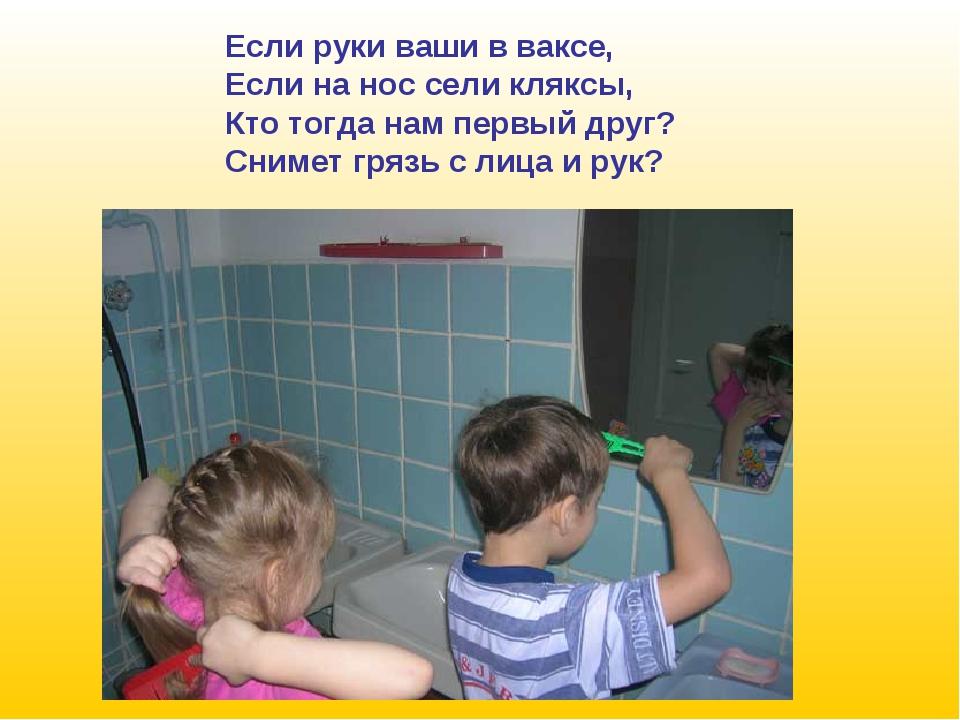 Если руки ваши в ваксе, Если на нос сели кляксы, Кто тогда нам первый друг? С...
