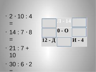 2  10 : 4 =  14 : 7  8 = 21 : 7 + 10  30 : 6  2 = 10: 10 = 5 - А Л - 1