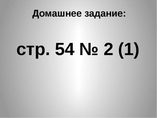 Домашнее задание: стр. 54 № 2 (1)
