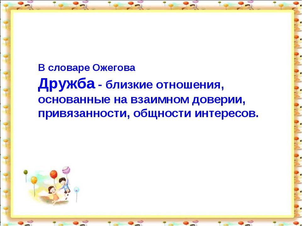 В словаре Ожегова Дружба - близкие отношения, основанные на взаимном доверии,...