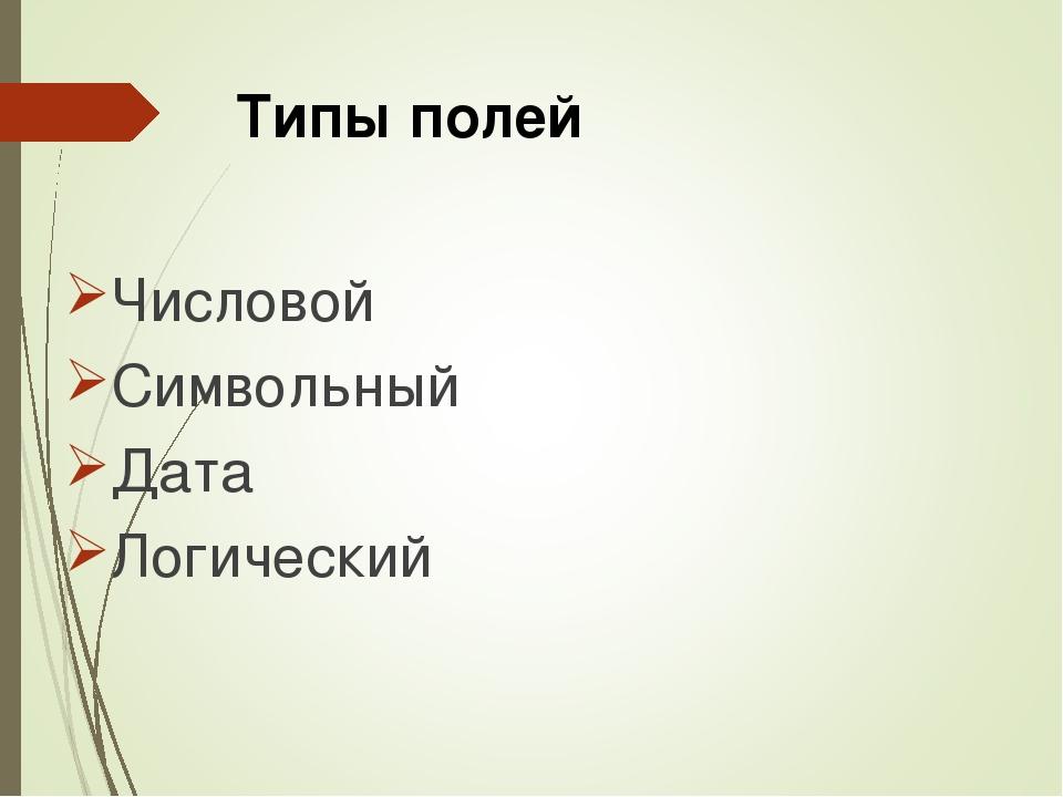 Типы полей Числовой Символьный Дата Логический